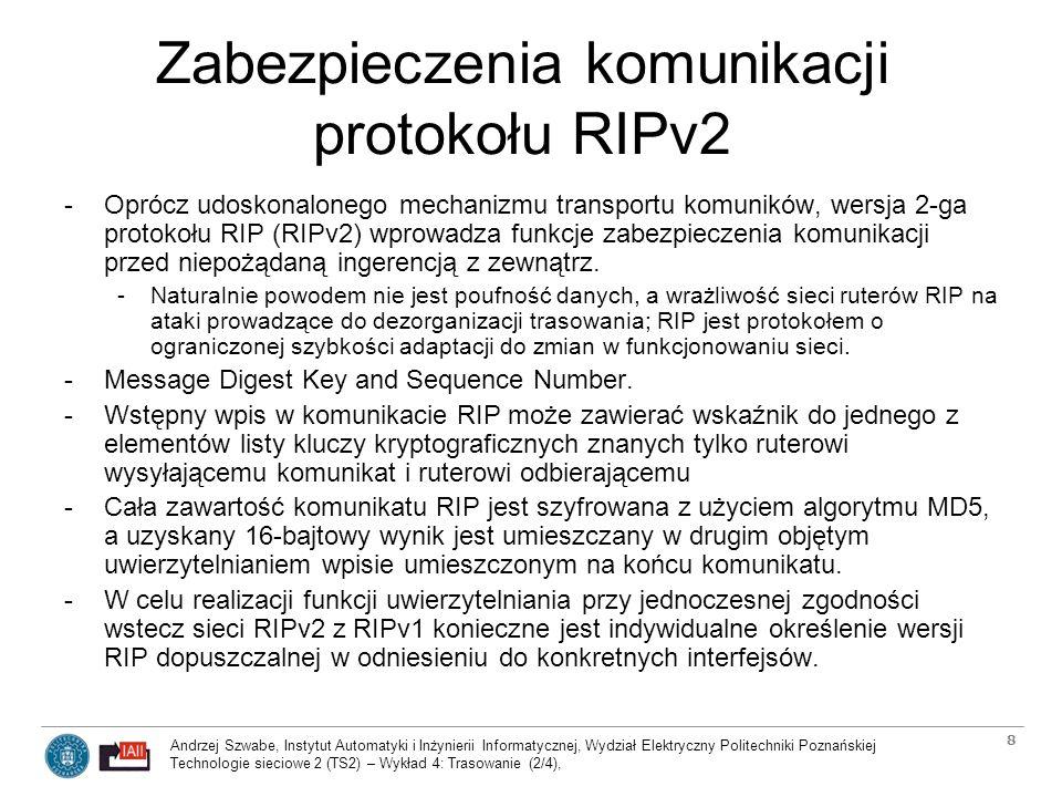 Andrzej Szwabe, Instytut Automatyki i Inżynierii Informatycznej, Wydział Elektryczny Politechniki Poznańskiej Technologie sieciowe 2 (TS2) – Wykład 4: Trasowanie (2/4), 19 Typy komunikatów protokołu OSPF 1.Hello - ustanawianie (odkrywanie) i utrzymywanie relacji sąsiedztwa pomiędzy ruterami 2.Database Description - informowanie (w formie listy) o dostępnych informacjach o połączeniach bez dostarczania tych informacji 3.Link State Request - żądanie wysłania określonych wpisów z informacjami o połączeniach 4.Link State Update – dystrybucja/aktualizacja wpisów z informacjami o połączeniach (podstawowy komunikat protokołu OSPF) 5.Link State Acknowledgement – potwierdzenie odebrania informacji o połączeniach