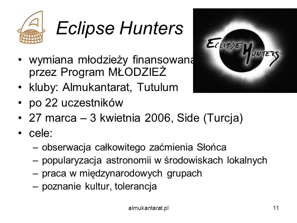 almukantarat.pl11 Eclipse Hunters wymiana młodzieży finansowana przez Program MŁODZIEŻ kluby: Almukantarat, Tutulum po 22 uczestników 27 marca – 3 kwietnia 2006, Side (Turcja) cele: –obserwacja całkowitego zaćmienia Słońca –popularyzacja astronomii w środowiskach lokalnych –praca w międzynarodowych grupach –poznanie kultur, tolerancja