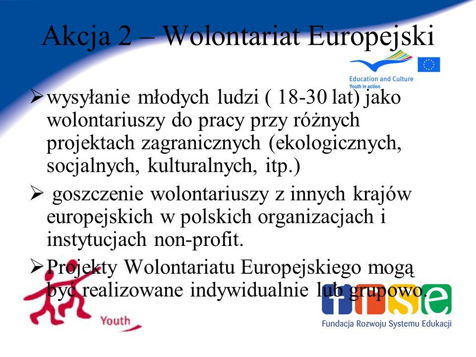 Akcja 2 – Wolontariat Europejski wysyłanie młodych ludzi ( 18-30 lat) jako wolontariuszy do pracy przy różnych projektach zagranicznych (ekologicznych, socjalnych, kulturalnych, itp.) goszczenie wolontariuszy z innych krajów europejskich w polskich organizacjach i instytucjach non-profit.