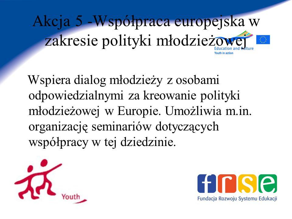 Akcja 5 -Współpraca europejska w zakresie polityki młodzieżowej Wspiera dialog młodzieży z osobami odpowiedzialnymi za kreowanie polityki młodzieżowej w Europie.