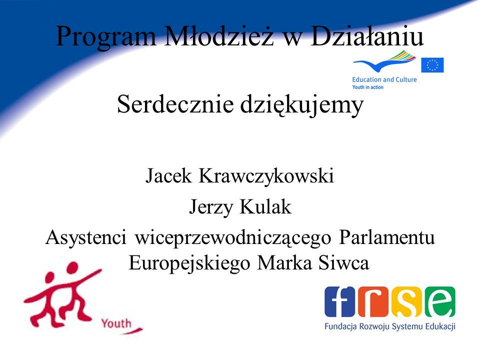 Program Młodzież w Działaniu Serdecznie dziękujemy Jacek Krawczykowski Jerzy Kulak Asystenci wiceprzewodniczącego Parlamentu Europejskiego Marka Siwca