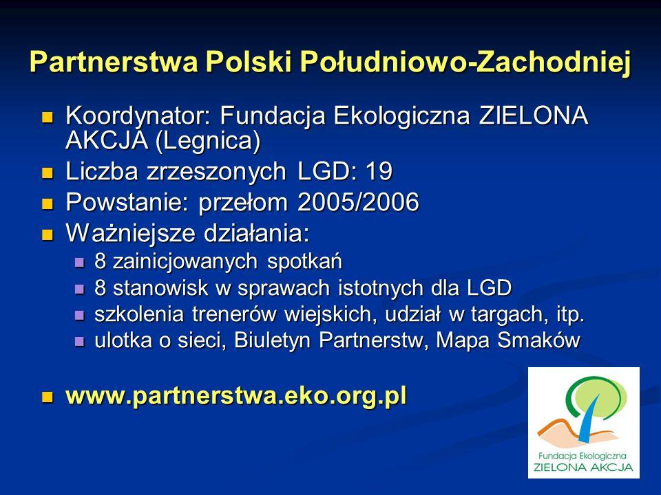 Partnerstwa Polski Południowo-Zachodniej Koordynator: Fundacja Ekologiczna ZIELONA AKCJA (Legnica) Koordynator: Fundacja Ekologiczna ZIELONA AKCJA (Legnica) Liczba zrzeszonych LGD: 19 Liczba zrzeszonych LGD: 19 Powstanie: przełom 2005/2006 Powstanie: przełom 2005/2006 Ważniejsze działania: Ważniejsze działania: 8 zainicjowanych spotkań 8 zainicjowanych spotkań 8 stanowisk w sprawach istotnych dla LGD 8 stanowisk w sprawach istotnych dla LGD szkolenia trenerów wiejskich, udział w targach, itp.