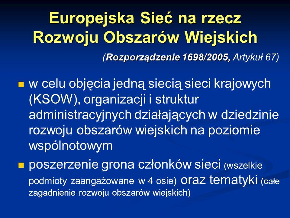 Europejska Sieć na rzecz Rozwoju Obszarów Wiejskich w celu objęcia jedną siecią sieci krajowych (KSOW), organizacji i struktur administracyjnych działających w dziedzinie rozwoju obszarów wiejskich na poziomie wspólnotowym poszerzenie grona członków sieci ( wszelkie podmioty zaangażowane w 4 osie) oraz tematyki (całe zagadnienie rozwoju obszarów wiejskich) Rozporządzenie 1698/2005, (Rozporządzenie 1698/2005, Artykuł 67)