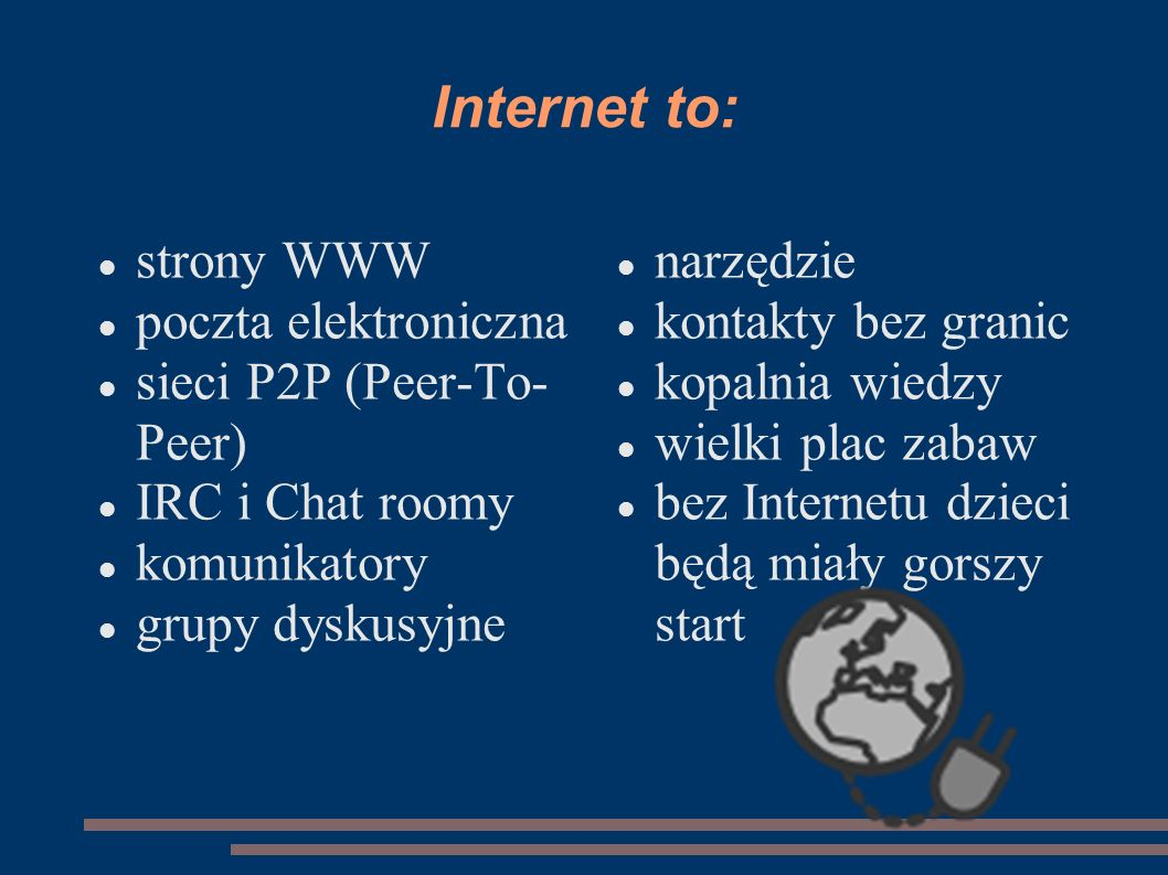 Internet to: strony WWW poczta elektroniczna sieci P2P (Peer-To- Peer) IRC i Chat roomy komunikatory grupy dyskusyjne narzędzie kontakty bez granic ko