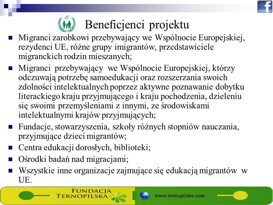 Beneficjenci projektu Migranci zarobkowi przebywający we Wspólnocie Europejskiej, rezydenci UE, różne grupy imigrantów, przedstawiciele migranckich rodzin mieszanych; Migranci przebywający we Wspólnocie Europejskiej, którzy odczuwają potrzebę samoedukacji oraz rozszerzania swoich zdolności intelektualnych poprzez aktywne poznawanie dobytku literackiego kraju przyjmującego i kraju pochodzenia, dzieleniu się swoimi przemyśleniami z innymi, ze środowiskami intelektualnymi krajów przyjmujących; Fundacje, stowarzyszenia, szkoły różnych stopniów nauczania, przyjmujące dzieci migrantów; Centra edukacji dorosłych, biblioteki; Ośrodki badań nad migracjami; Wszystkie inne organizacje zajmujące się edukacją migrantów w UE.