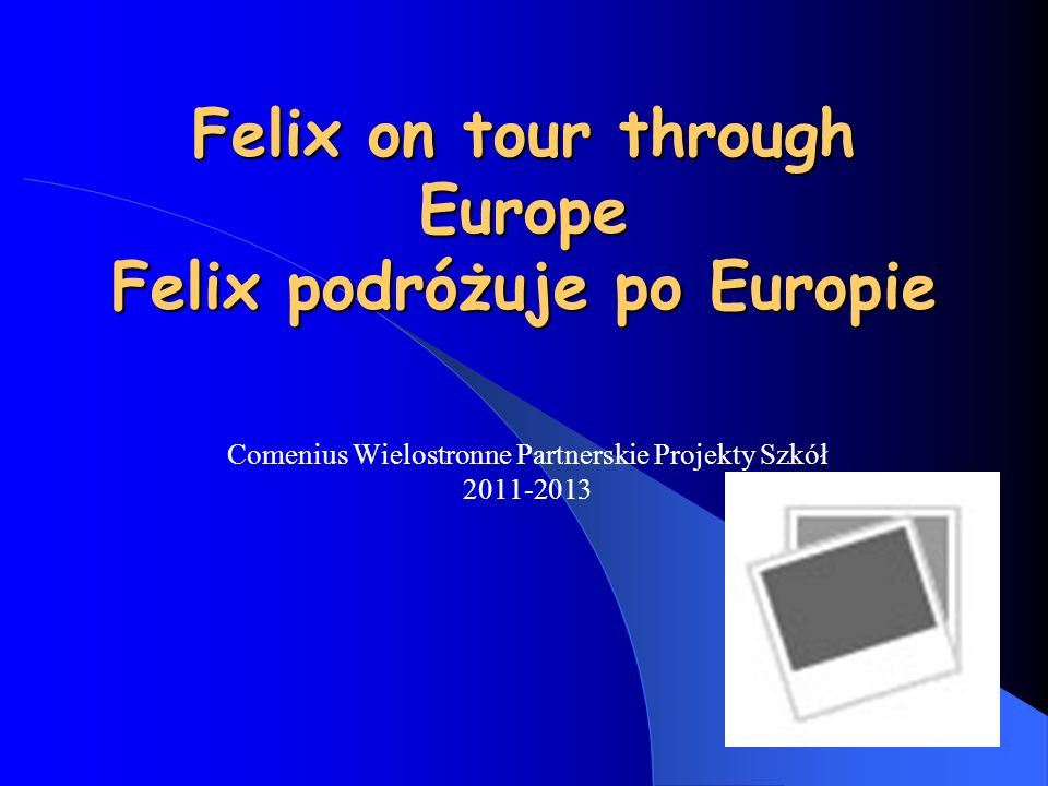 Felix on tour through Europe Felix podróżuje po Europie Comenius Wielostronne Partnerskie Projekty Szkół 2011-2013
