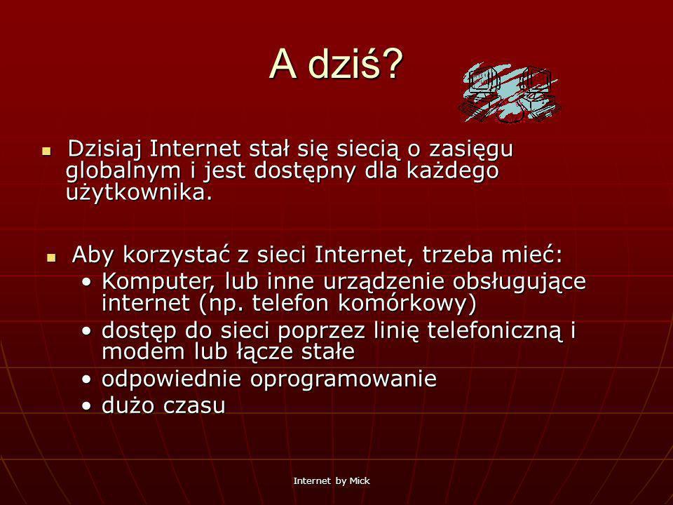 Internet by Mick A dziś? Dzisiaj Internet stał się siecią o zasięgu globalnym i jest dostępny dla każdego użytkownika. Dzisiaj Internet stał się sieci