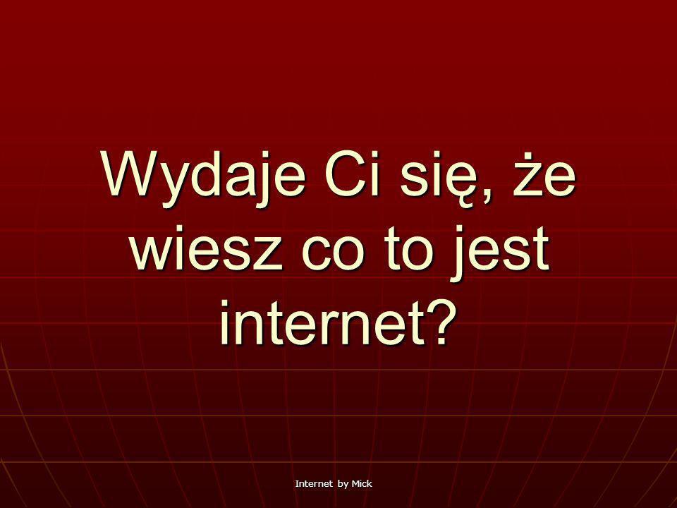 Internet by Mick Wydaje Ci się, że wiesz co to jest internet?