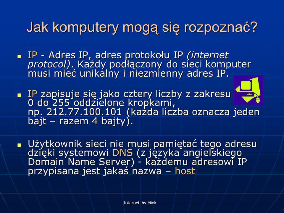 Internet by Mick Jak komputery mogą się rozpoznać? IP - Adres IP, adres protokołu IP (internet protocol). Każdy podłączony do sieci komputer musi mieć