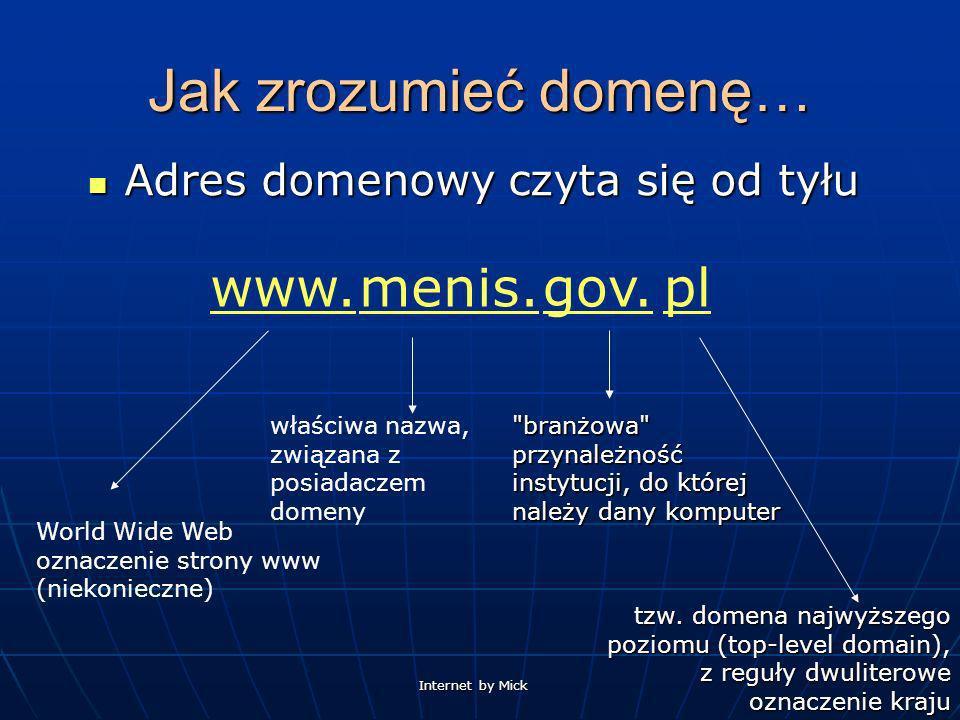 Internet by Mick Jak zrozumieć domenę… Adres domenowy czyta się od tyłu Adres domenowy czyta się od tyłu pl tzw. domena najwyższego poziomu (top-level