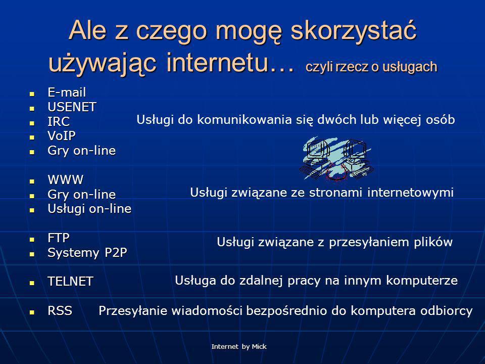 Internet by Mick Ale z czego mogę skorzystać używając internetu… czyli rzecz o usługach E-mail E-mail USENET USENET IRC IRC VoIP VoIP Gry on-line Gry