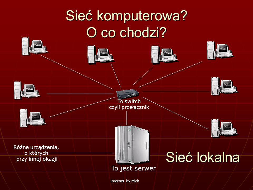 Internet by Mick Sieć komputerowa? O co chodzi? To jest serwer To switch czyli przełącznik Różne urządzenia, o których przy innej okazji Sieć lokalna