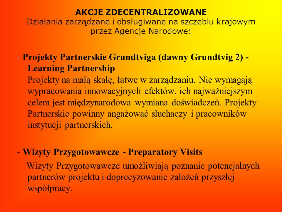 AKCJE ZDECENTRALIZOWANE Działania zarządzane i obsługiwane na szczeblu krajowym przez Agencje Narodowe: - Projekty Partnerskie Grundtviga (dawny Grund