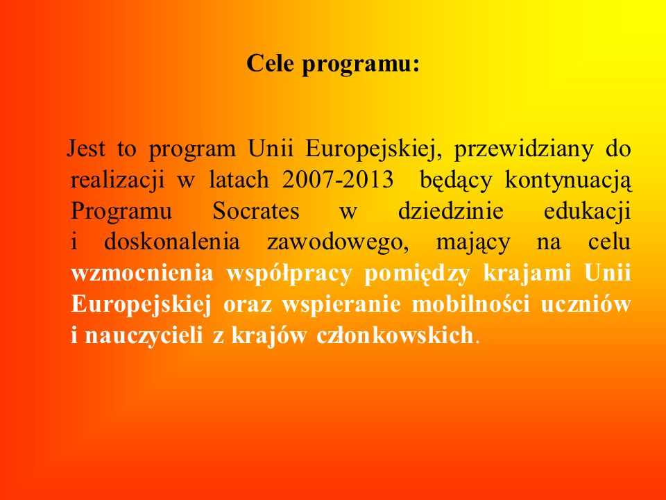 Programy sektorowe COMENIUS edukacja szkolna ERASMUS szkoły wyższe LEONARDO DA VINCI szkolnictwo i doskonalenie zawodowe GRUNDTVIG edukacja dorosłych Programy horyzontalne PROGRAM MIĘDZYSEKTOROWY- Transversal programme 4 rodzaje aktywności – rozwój polityki oświatowej; kształcenie językowe; rozwój nowoczesnych technologii informacyjnych; rozpowszechnianie przykładów najlepszej praktyki Program JEAN MONNET 3 rodzaje aktywności – Akcja Jean Monnet; europejskie instytucje; stowarzyszenia europejskie