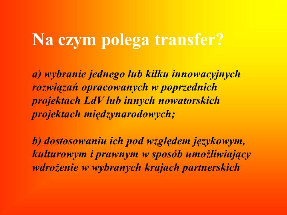 Na czym polega transfer? a) wybranie jednego lub kilku innowacyjnych rozwiązań opracowanych w poprzednich projektach LdV lub innych nowatorskich proje