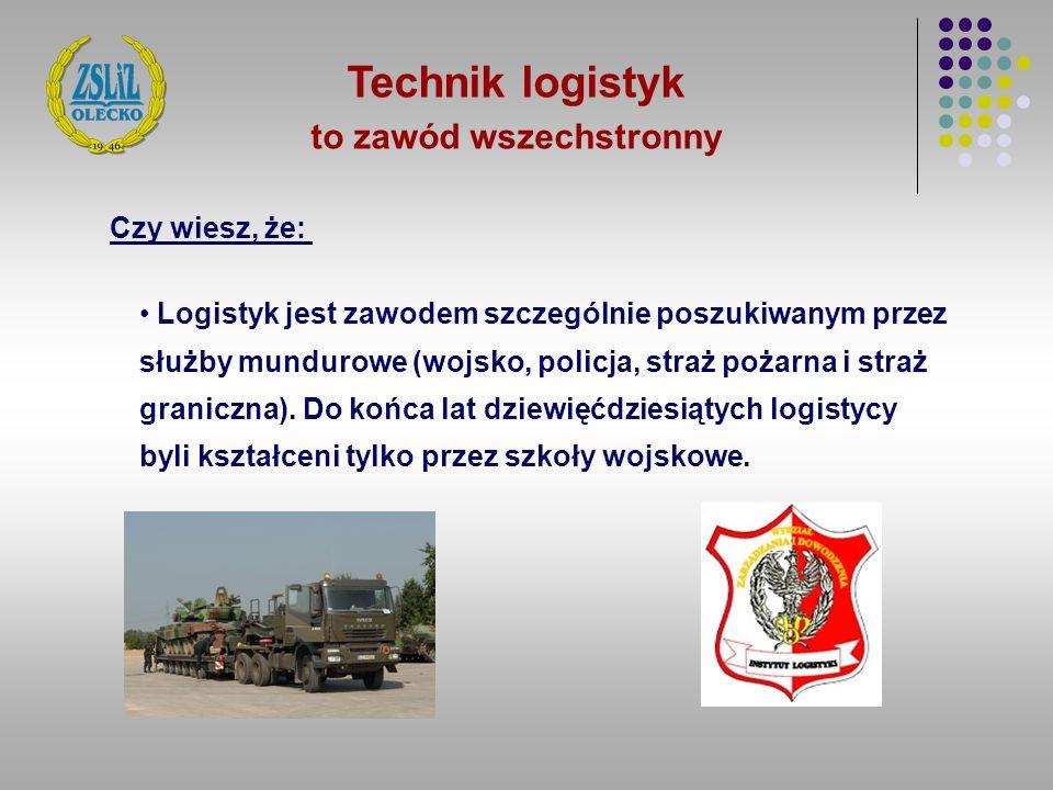 Technik logistyk to zawód wszechstronny Logistyk jest zawodem szczególnie poszukiwanym przez służby mundurowe (wojsko, policja, straż pożarna i straż