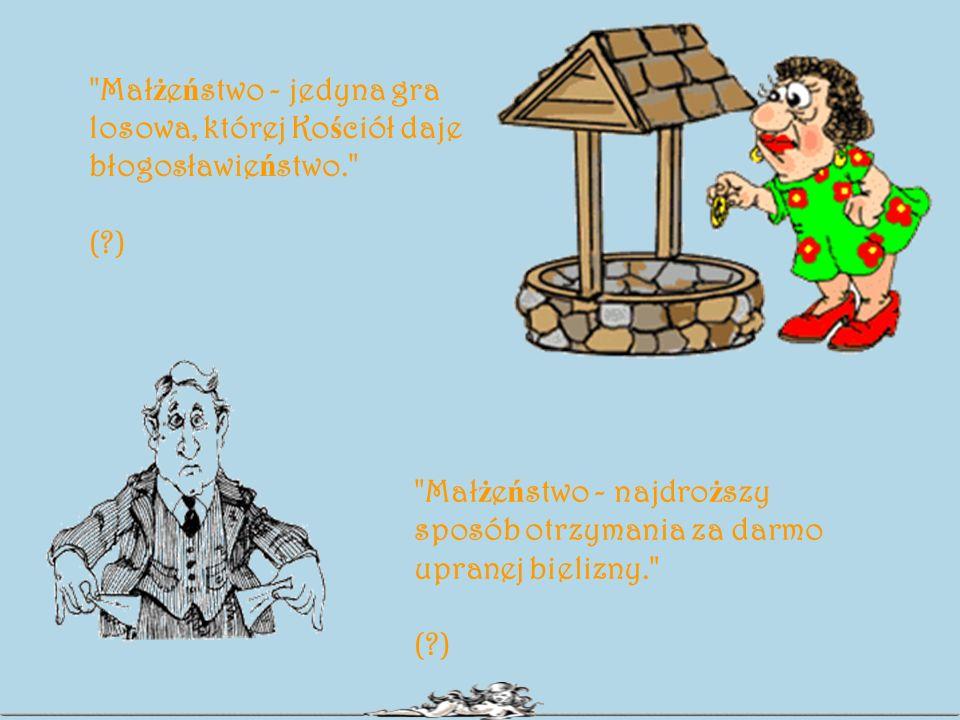 Mał ż e ń stwo - jedyna gra losowa, której Ko ś ciół daje błogosławie ń stwo. (?) Mał ż e ń stwo - najdro ż szy sposób otrzymania za darmo upranej bielizny. (?)