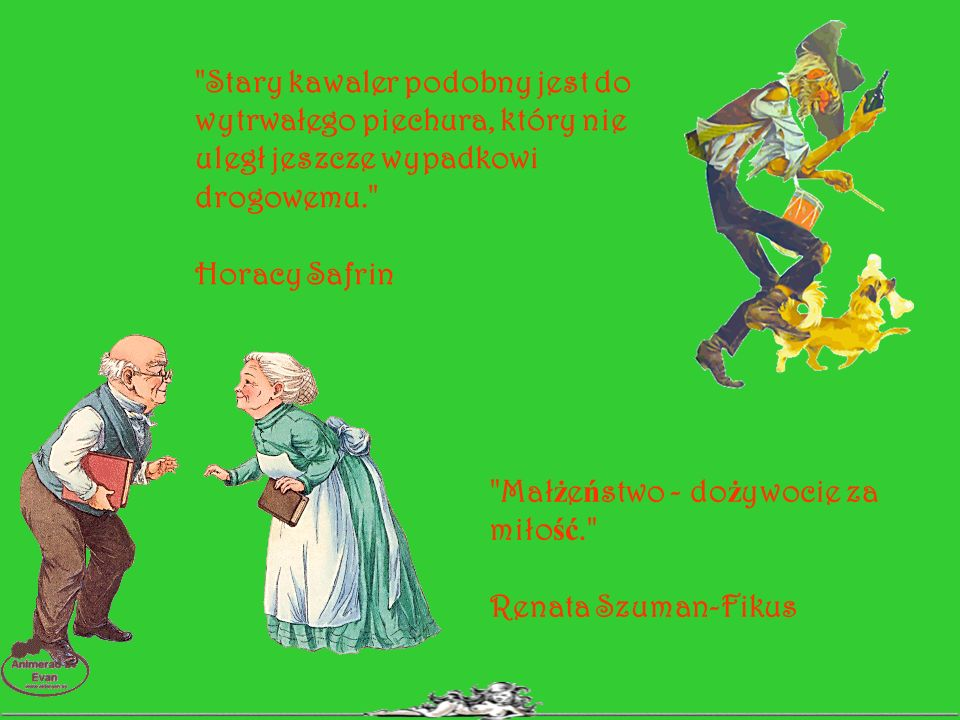 Mał ż e ń stwo to wspólnota zło ż ona z władcy, władczyni oraz dwóch niewolników, co czyni razem dwie osoby. Ambrose Bierce Kawaler podobny jest do pawia, zar ę czony do lwa, ż onaty do osła. hiszpa ń skie