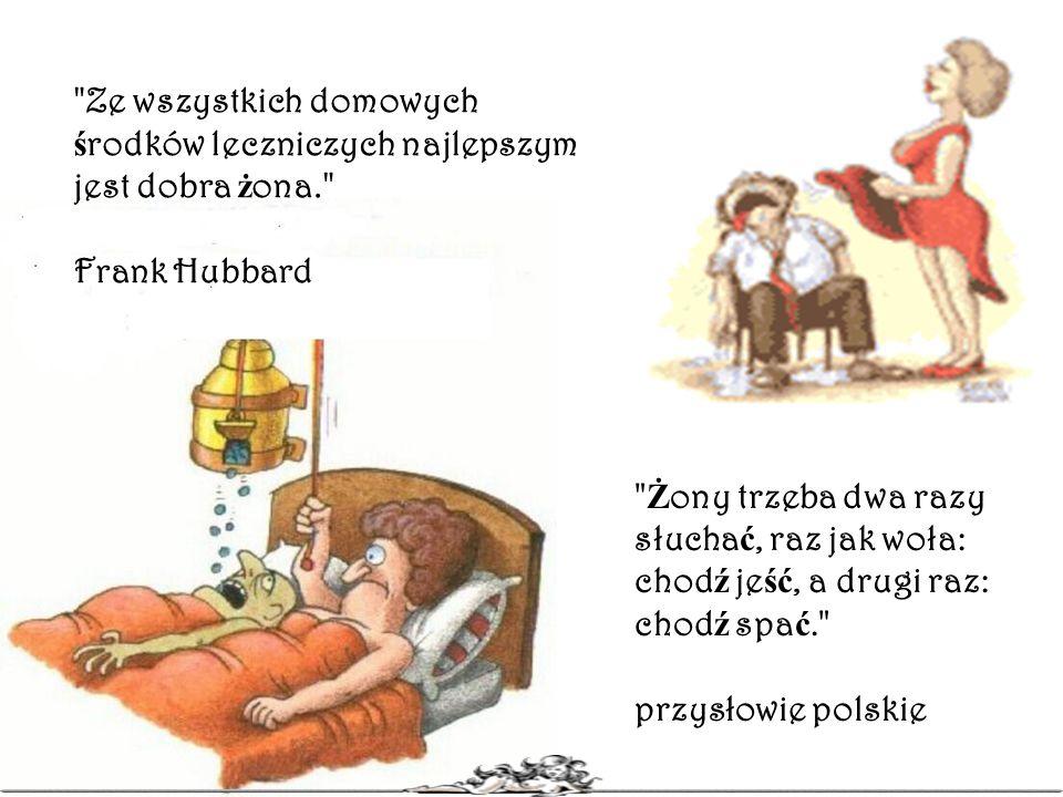 Ż ony trzeba dwa razy słucha ć, raz jak woła: chod ź je ść, a drugi raz: chod ź spa ć. przysłowie polskie Ze wszystkich domowych ś rodków leczniczych najlepszym jest dobra ż ona. Frank Hubbard