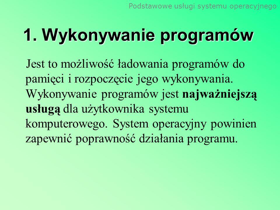 Podstawowe usługi systemu operacyjnego 1. Wykonywanie programów Jest to możliwość ładowania programów do pamięci i rozpoczęcie jego wykonywania. Wykon