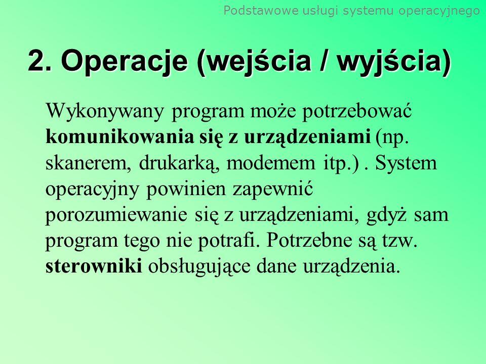 Podstawowe usługi systemu operacyjnego 2. Operacje (wejścia / wyjścia) Wykonywany program może potrzebować komunikowania się z urządzeniami (np. skane