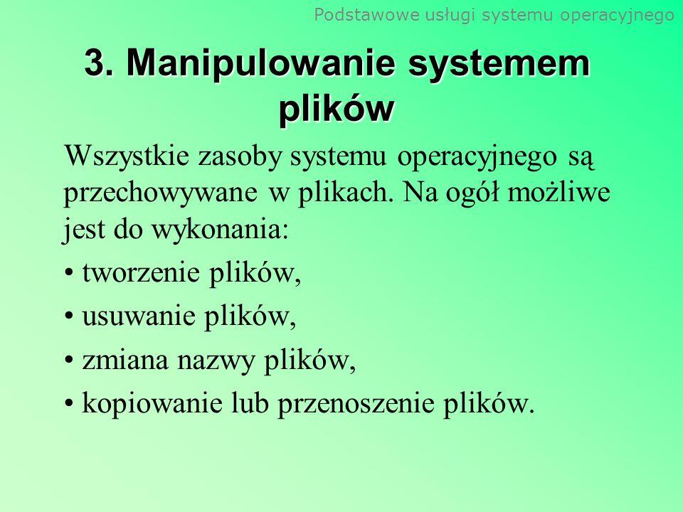 Podstawowe usługi systemu operacyjnego 3. Manipulowanie systemem plików Wszystkie zasoby systemu operacyjnego są przechowywane w plikach. Na ogół możl