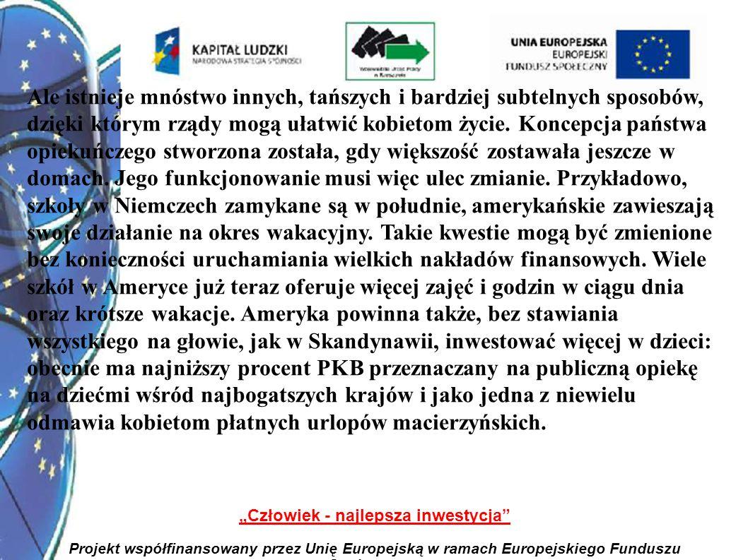 7 Człowiek - najlepsza inwestycja Projekt współfinansowany przez Unię Europejską w ramach Europejskiego Funduszu Społecznego Ale istnieje mnóstwo innych, tańszych i bardziej subtelnych sposobów, dzięki którym rządy mogą ułatwić kobietom życie.