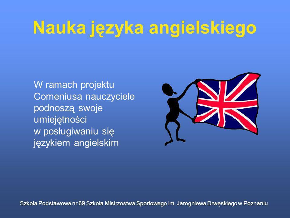 Szkoła Podstawowa nr 69 Szkoła Mistrzostwa Sportowego im. Jarogniewa Drwęskiego w Poznaniu Nauka języka angielskiego W ramach projektu Comeniusa naucz
