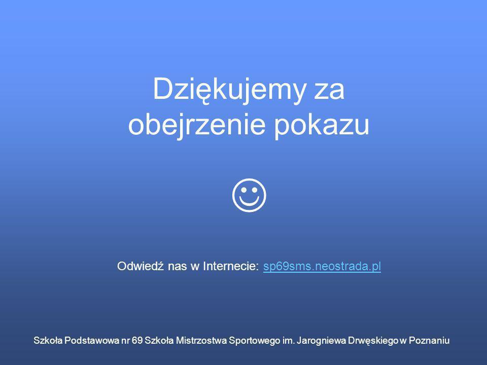 Szkoła Podstawowa nr 69 Szkoła Mistrzostwa Sportowego im. Jarogniewa Drwęskiego w Poznaniu Dziękujemy za obejrzenie pokazu Odwiedź nas w Internecie: s