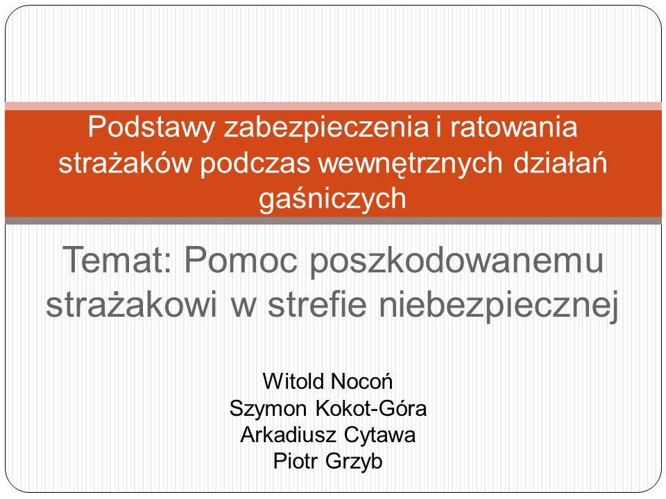 Temat: Pomoc poszkodowanemu strażakowi w strefie niebezpiecznej Podstawy zabezpieczenia i ratowania strażaków podczas wewnętrznych działań gaśniczych Witold Nocoń Szymon Kokot-Góra Arkadiusz Cytawa Piotr Grzyb