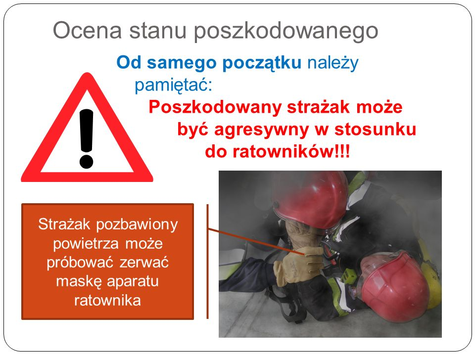 Ocena stanu poszkodowanego Od samego początku należy pamiętać: Poszkodowany strażak może być agresywny w stosunku do ratowników!!! Strażak pozbawiony
