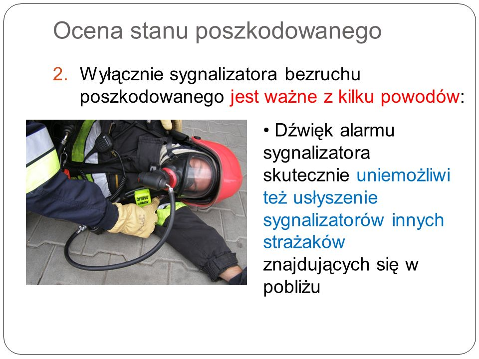 Ocena stanu poszkodowanego 2.Wyłącznie sygnalizatora bezruchu poszkodowanego jest ważne z kilku powodów: Dźwięk alarmu sygnalizatora skutecznie uniemożliwi też usłyszenie sygnalizatorów innych strażaków znajdujących się w pobliżu