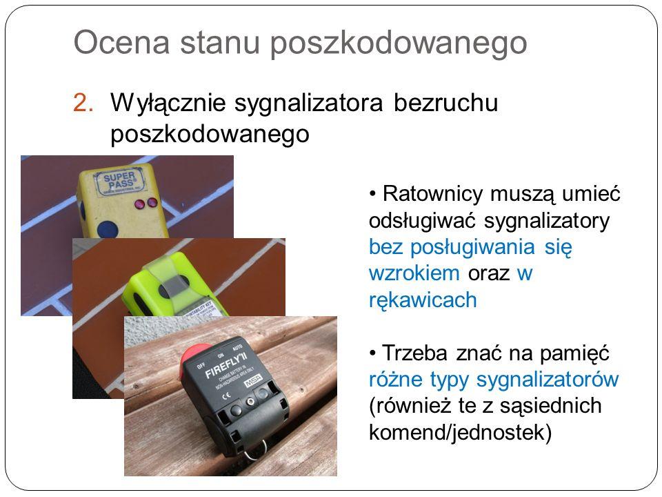 Ocena stanu poszkodowanego 2.Wyłącznie sygnalizatora bezruchu poszkodowanego Ratownicy muszą umieć odsługiwać sygnalizatory bez posługiwania się wzrokiem oraz w rękawicach Trzeba znać na pamięć różne typy sygnalizatorów (również te z sąsiednich komend/jednostek)