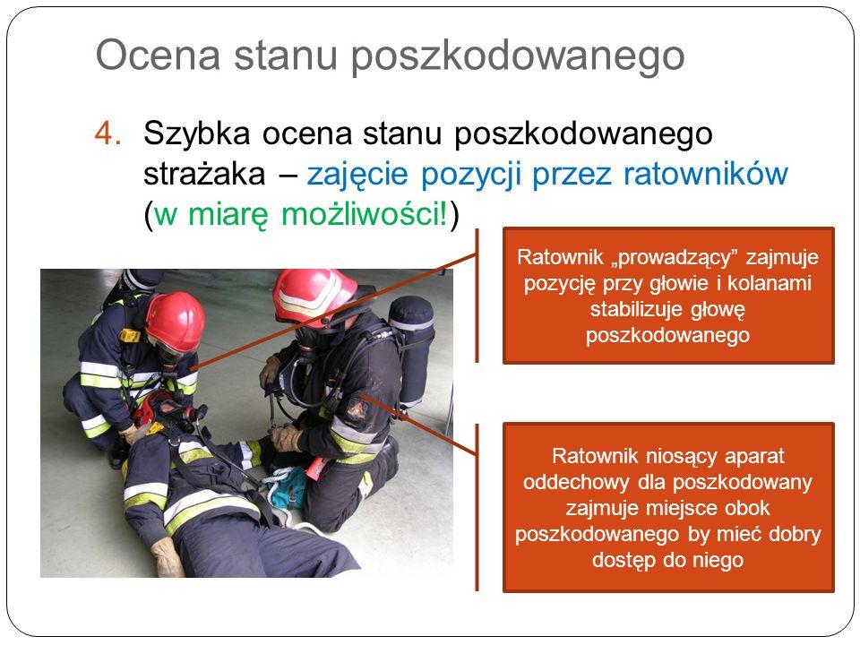 Ocena stanu poszkodowanego 4.Szybka ocena stanu poszkodowanego strażaka – zajęcie pozycji przez ratowników (w miarę możliwości!) Ratownik prowadzący z