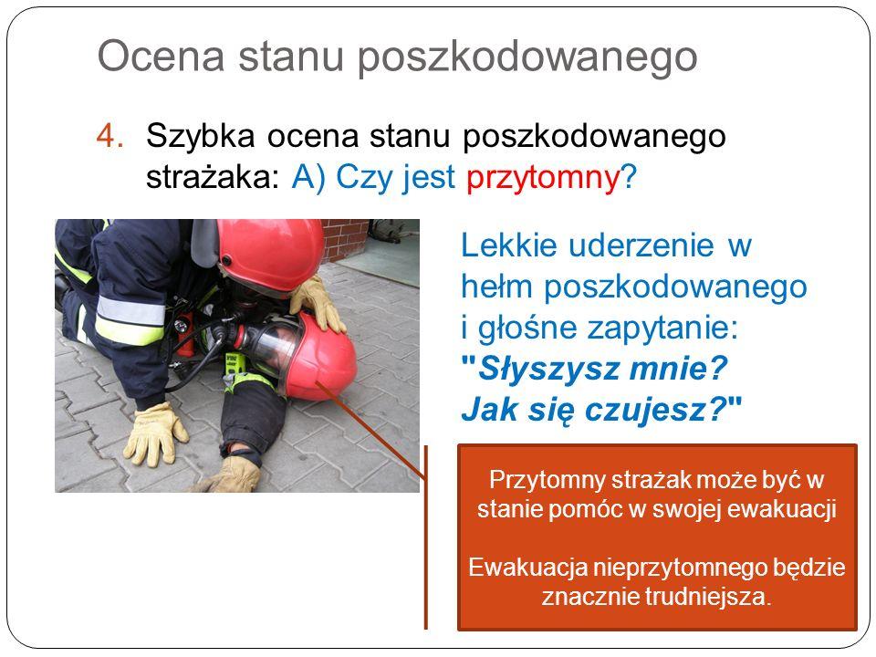 Ocena stanu poszkodowanego 4.Szybka ocena stanu poszkodowanego strażaka: A) Czy jest przytomny? Lekkie uderzenie w hełm poszkodowanego i głośne zapyta
