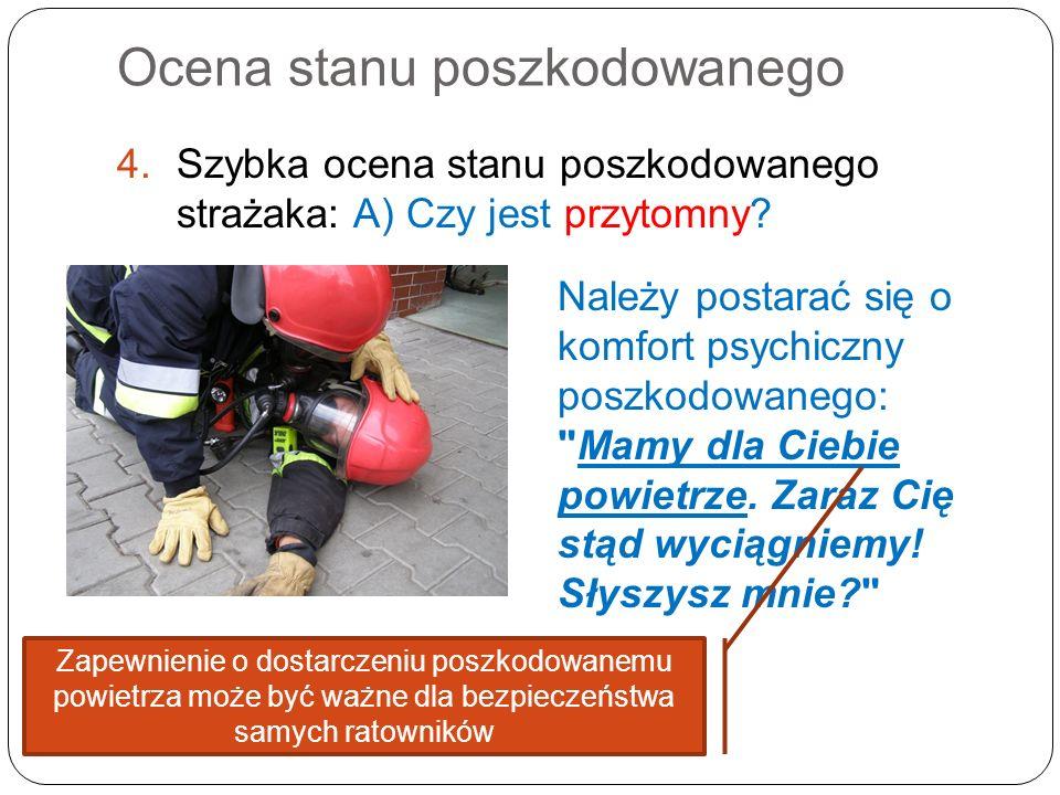 Ocena stanu poszkodowanego 4.Szybka ocena stanu poszkodowanego strażaka: A) Czy jest przytomny? Należy postarać się o komfort psychiczny poszkodowaneg