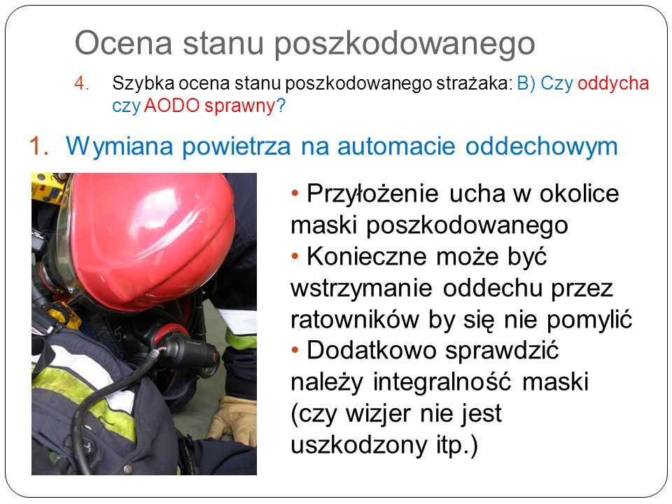Ocena stanu poszkodowanego 4.Szybka ocena stanu poszkodowanego strażaka: B) Czy oddycha czy AODO sprawny? 1.Wymiana powietrza na automacie oddechowym