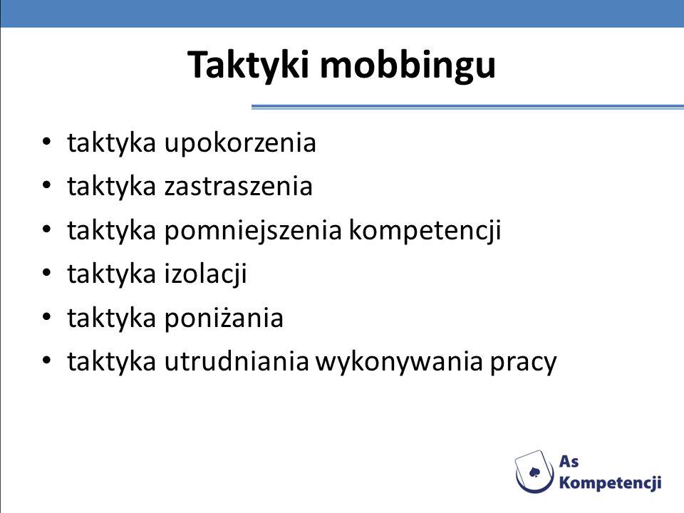 Taktyki mobbingu taktyka upokorzenia taktyka zastraszenia taktyka pomniejszenia kompetencji taktyka izolacji taktyka poniżania taktyka utrudniania wyk