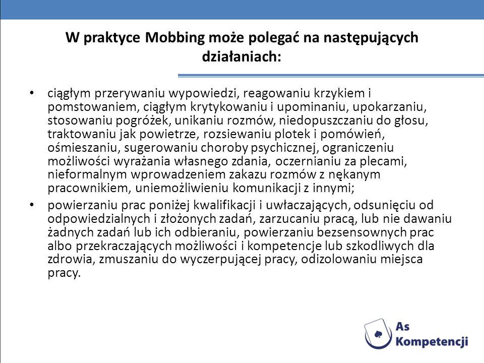 W praktyce Mobbing może polegać na następujących działaniach: ciągłym przerywaniu wypowiedzi, reagowaniu krzykiem i pomstowaniem, ciągłym krytykowaniu