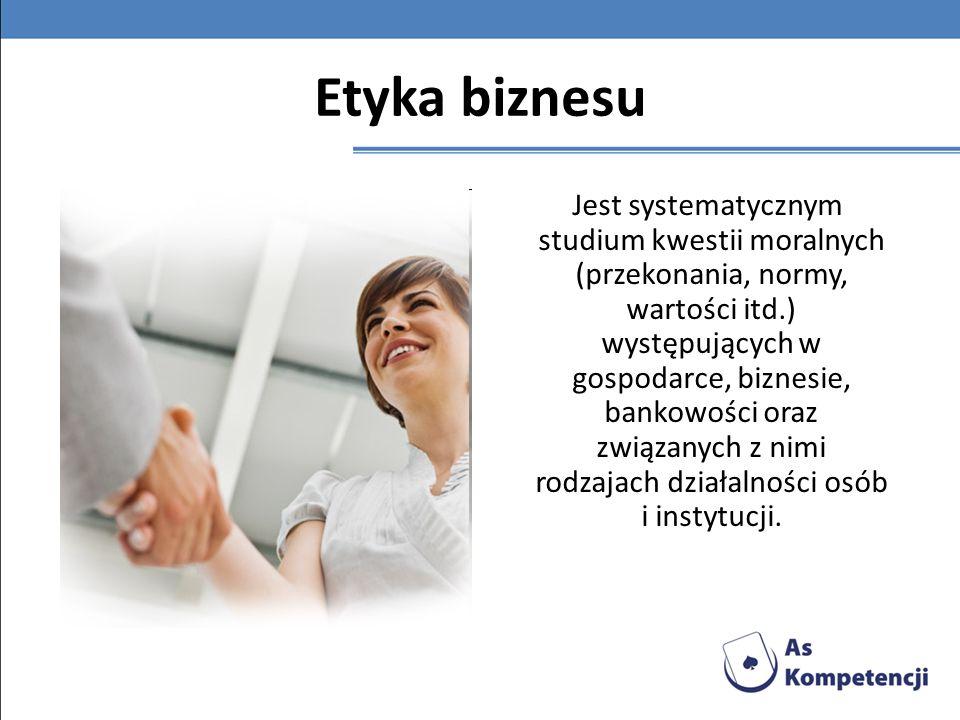 Etyka biznesu Jest systematycznym studium kwestii moralnych (przekonania, normy, wartości itd.) występujących w gospodarce, biznesie, bankowości oraz