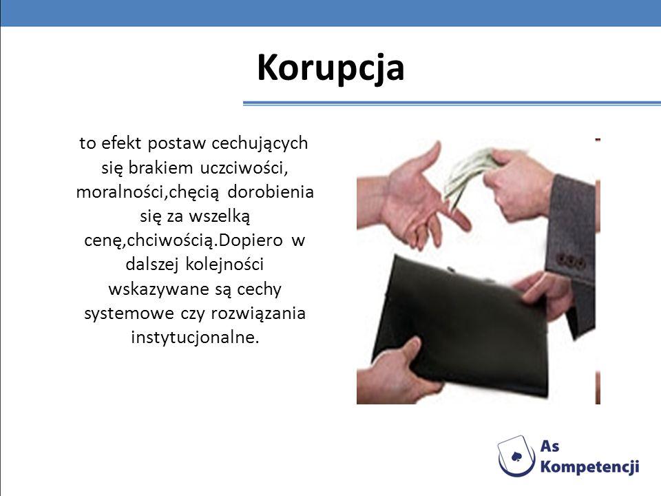 Korupcja to efekt postaw cechujących się brakiem uczciwości, moralności,chęcią dorobienia się za wszelką cenę,chciwością.Dopiero w dalszej kolejności