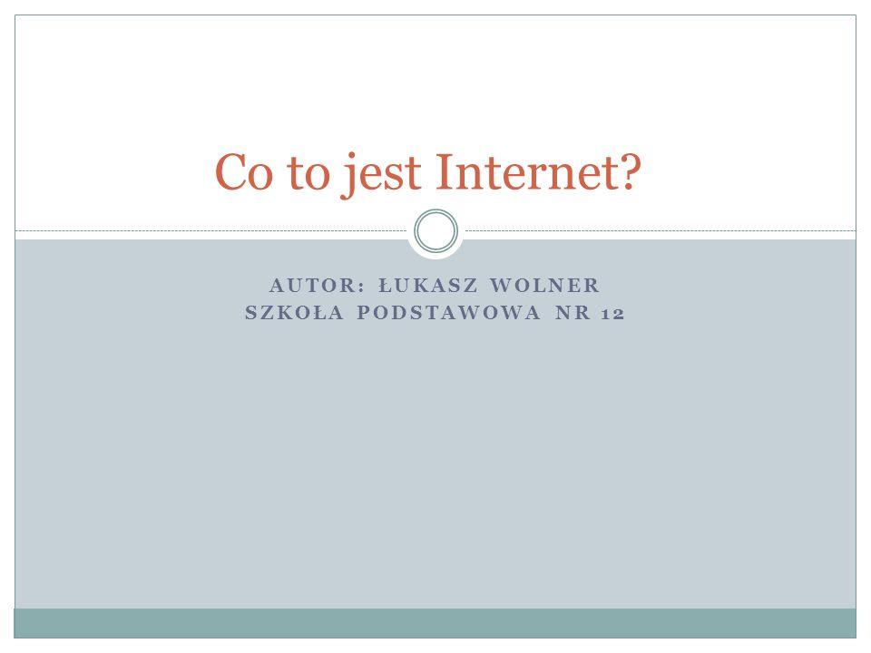 AUTOR: ŁUKASZ WOLNER SZKOŁA PODSTAWOWA NR 12 Co to jest Internet?