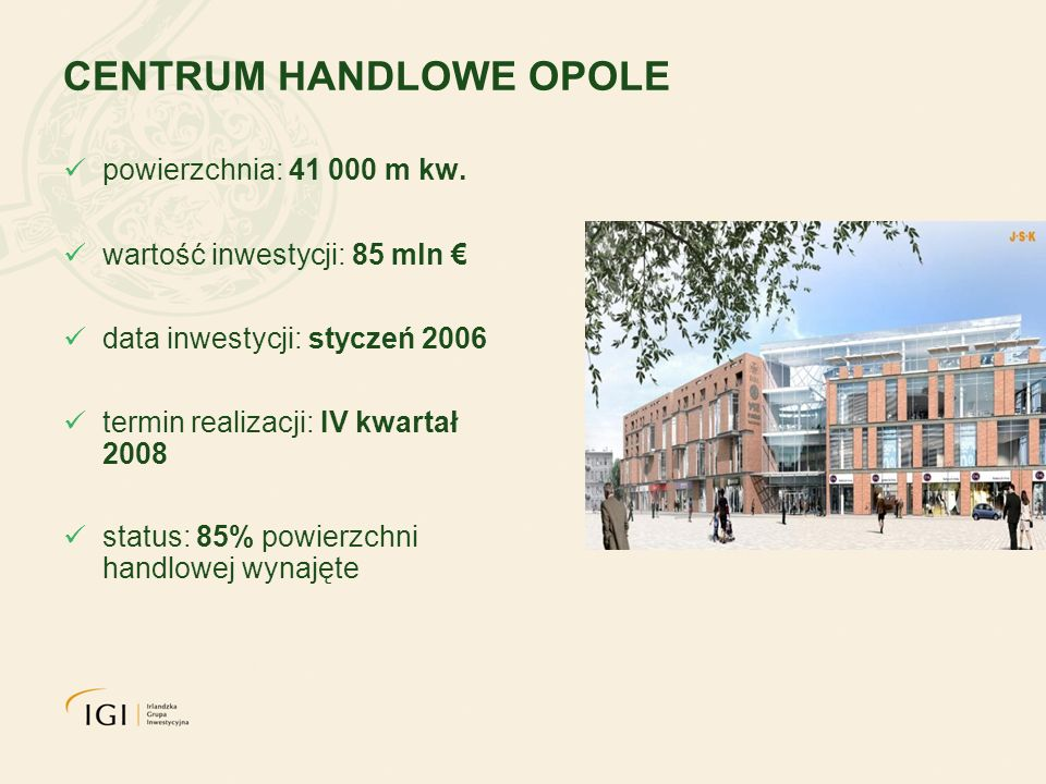 CENTRUM HANDLOWE OPOLE powierzchnia: 41 000 m kw. wartość inwestycji: 85 mln data inwestycji: styczeń 2006 termin realizacji: IV kwartał 2008 status: