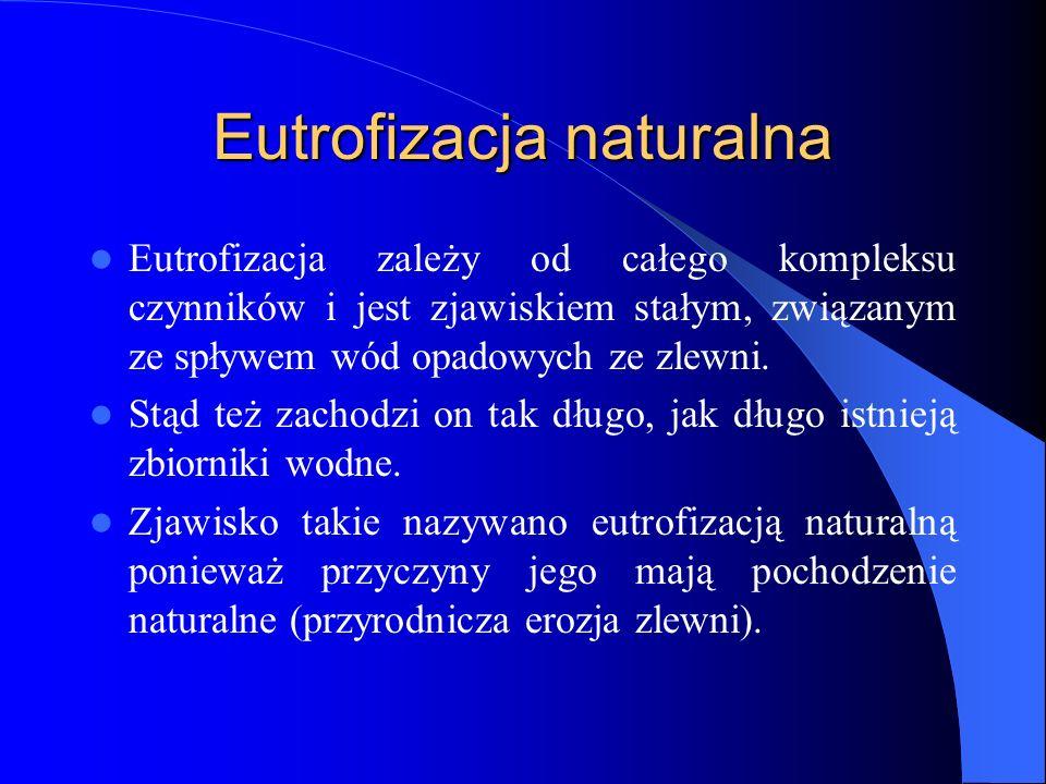 Eutrofizacja naturalna Eutrofizacja zależy od całego kompleksu czynników i jest zjawiskiem stałym, związanym ze spływem wód opadowych ze zlewni.