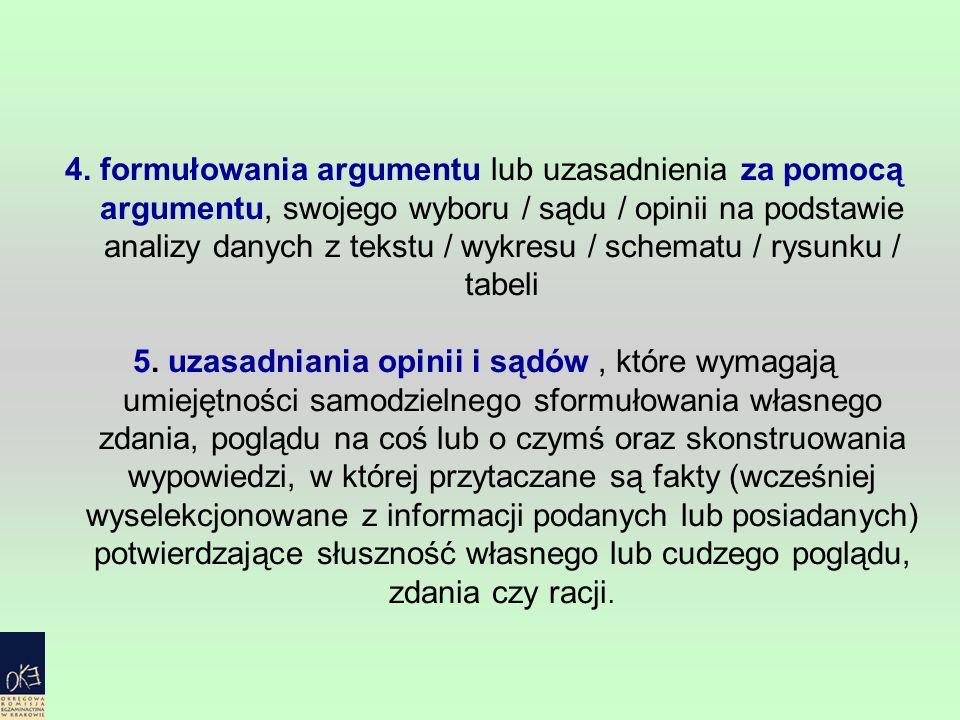 4. formułowania argumentu lub uzasadnienia za pomocą argumentu, swojego wyboru / sądu / opinii na podstawie analizy danych z tekstu / wykresu / schema