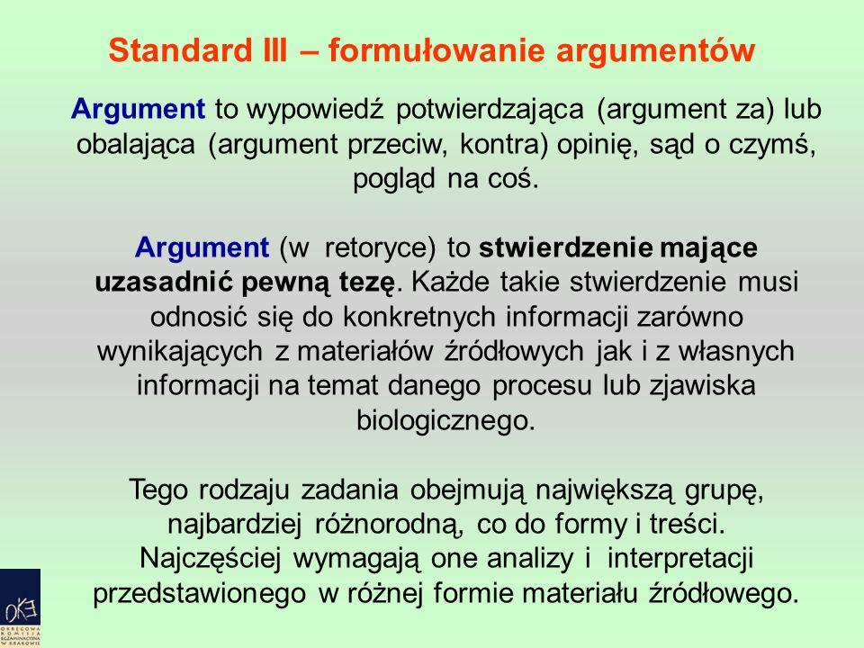 Standard III – formułowanie argumentów Argument to wypowiedź potwierdzająca (argument za) lub obalająca (argument przeciw, kontra) opinię, sąd o czymś