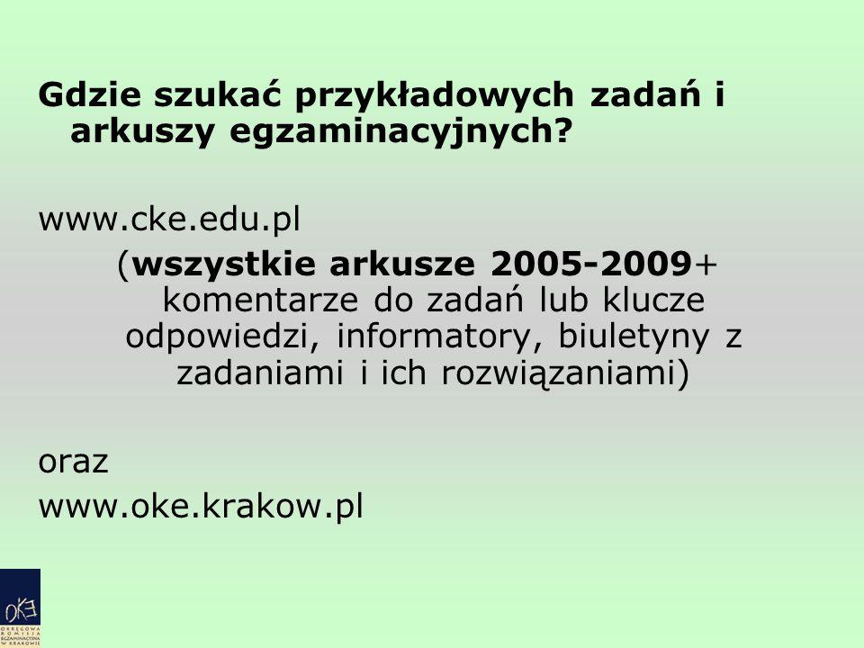 Gdzie szukać przykładowych zadań i arkuszy egzaminacyjnych? www.cke.edu.pl (wszystkie arkusze 2005-2009+ komentarze do zadań lub klucze odpowiedzi, in