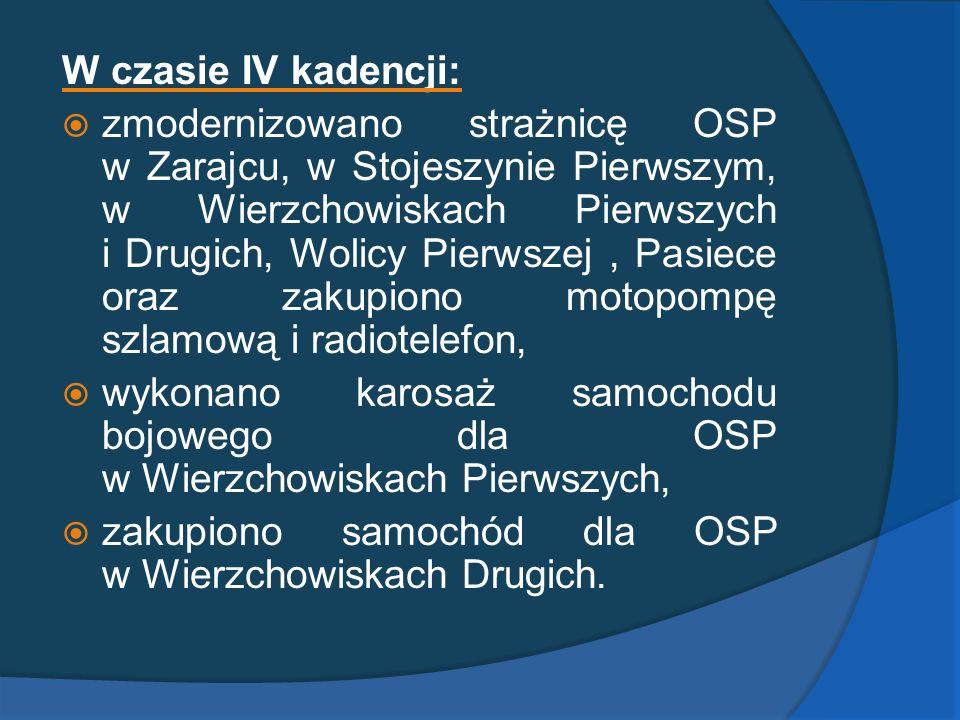 W czasie IV kadencji: zmodernizowano strażnicę OSP w Zarajcu, w Stojeszynie Pierwszym, w Wierzchowiskach Pierwszych i Drugich, Wolicy Pierwszej, Pasie