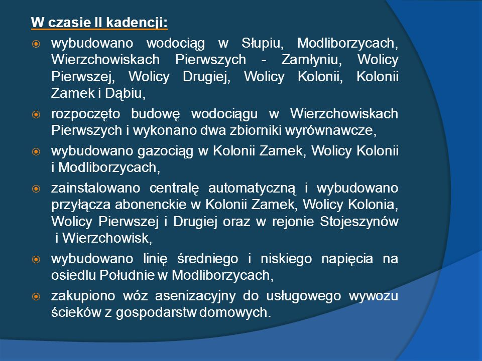 W czasie II kadencji: wybudowano wodociąg w Słupiu, Modliborzycach, Wierzchowiskach Pierwszych - Zamłyniu, Wolicy Pierwszej, Wolicy Drugiej, Wolicy Ko