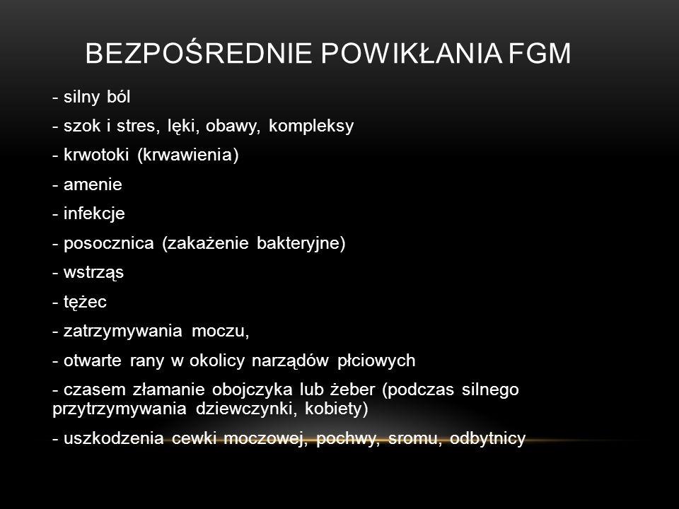 BEZPOŚREDNIE POWIKŁANIA FGM - silny ból - szok i stres, lęki, obawy, kompleksy - krwotoki (krwawienia) - amenie - infekcje - posocznica (zakażenie bakteryjne) - wstrząs - tężec - zatrzymywania moczu, - otwarte rany w okolicy narządów płciowych - czasem złamanie obojczyka lub żeber (podczas silnego przytrzymywania dziewczynki, kobiety) - uszkodzenia cewki moczowej, pochwy, sromu, odbytnicy